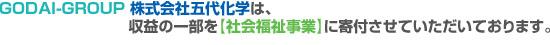 GODAI-GROUP 株式会社五代化学は、収益の一部を【社会福祉事業】に寄付させていただいております。