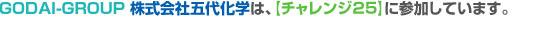 GODAI-GROUP株式会社五代化学は、【チャレンジ25】に参加しています。